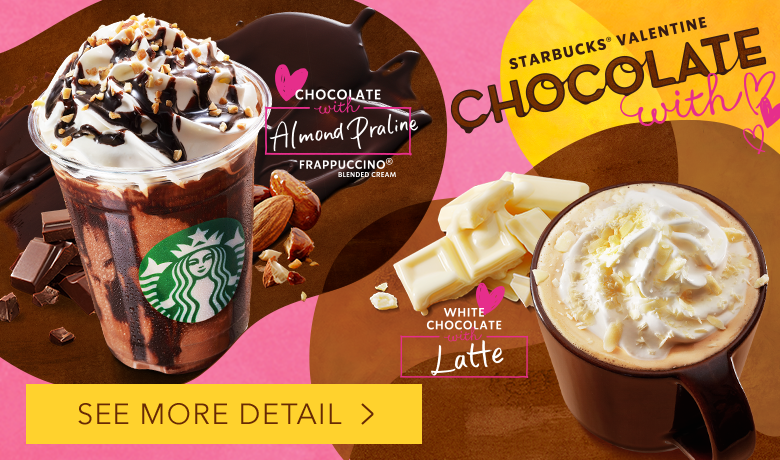 STARBUCKS® VALENTINE CHOCOLATE with CHOCOLATE with Almond Praline FRAPPUCCINO® BLENDED CREAM WHITE CHOCOLATE with Latte SEE MORE DETAIL