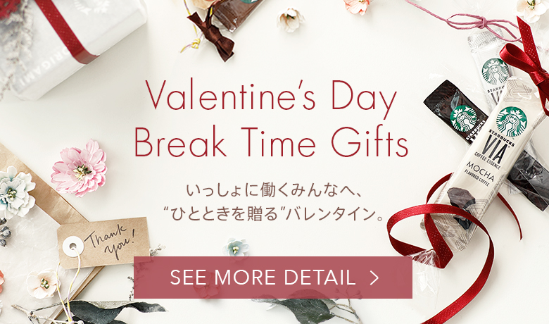 "Valentine's Day Break Time Gifts いっしょに働くみんなへ、""ひとときを贈る"" バレンタイン。SEE MORE DETAIL"