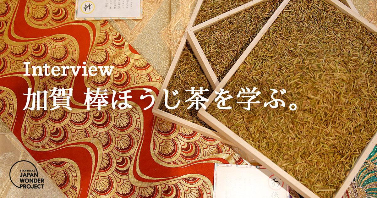 [JAPAN WONDER PROJECT] Interview 加賀 棒ほうじ茶を学ぶ。