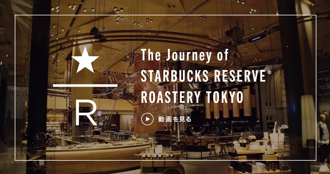 The Journey of STARBUCKS RESERVE® ROASTERY TOKYO 動画を見る