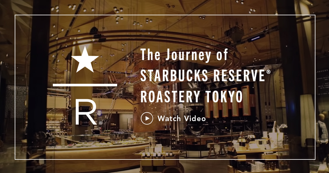 The Journey of STARBUCKS RESERVE® ROASTERY TOKYO Watch Video