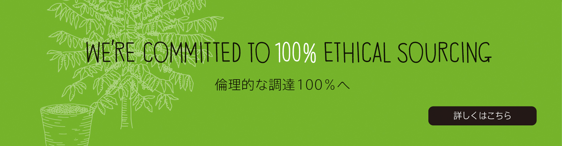 WE'RE COMMITTED TO 100% ETHICAL SOURCING 倫理的な調達100%へ  詳しくはこちら